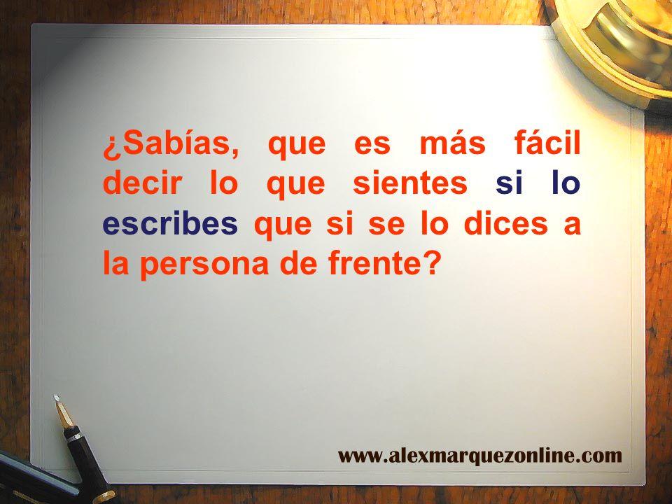 ¿Sabías, que es más fácil decir lo que sientes si lo escribes que si se lo dices a la persona de frente? www.alexmarquezonline.com