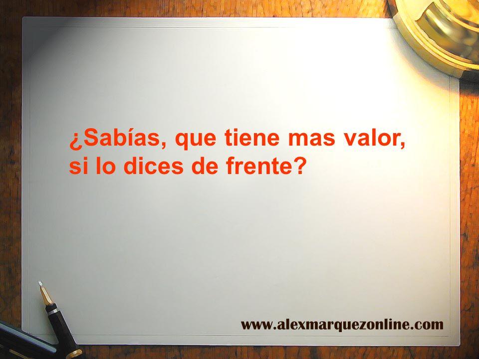 ¿Sabías, que tiene mas valor, si lo dices de frente? www.alexmarquezonline.com