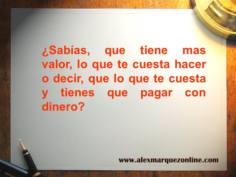 ¿Sabías, que tiene mas valor, lo que te cuesta hacer o decir, que lo que te cuesta y tienes que pagar con dinero? www.alexmarquezonline.com