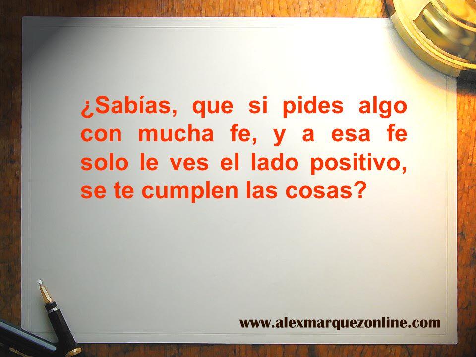 ¿Sabías, que si pides algo con mucha fe, y a esa fe solo le ves el lado positivo, se te cumplen las cosas? www.alexmarquezonline.com