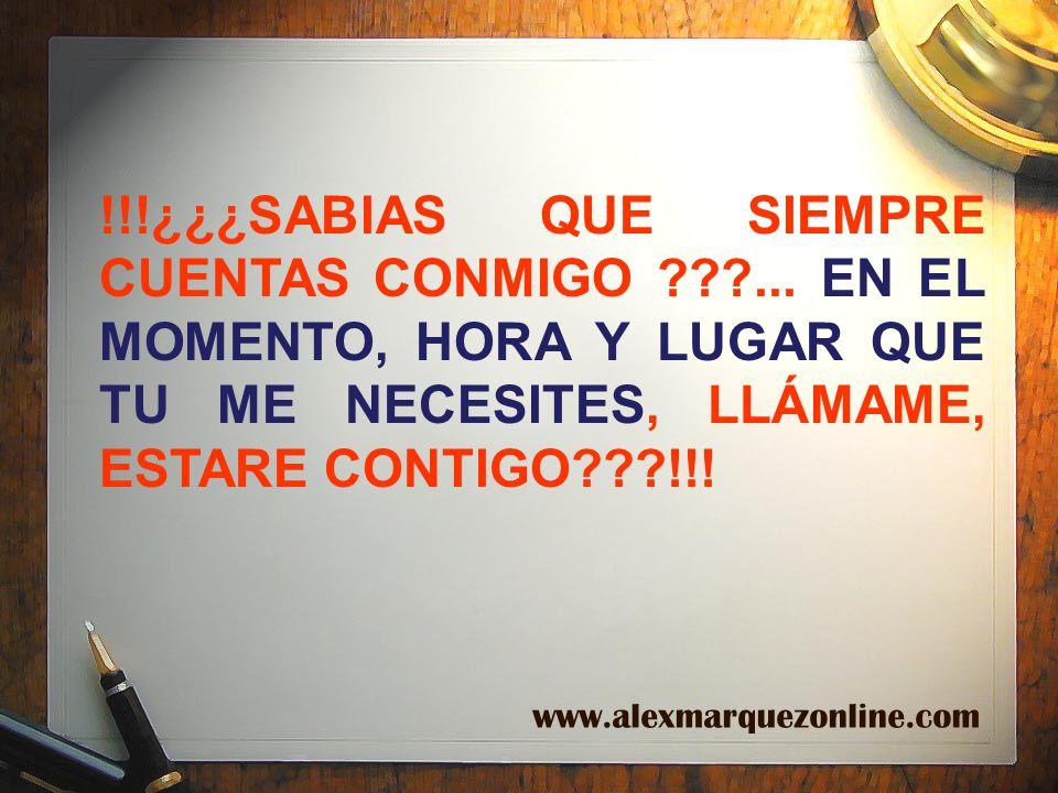 !!!¿¿¿SABIAS QUE SIEMPRE CUENTAS CONMIGO ???... EN EL MOMENTO, HORA Y LUGAR QUE TU ME NECESITES, LLÁMAME, ESTARE CONTIGO???!!! www.alexmarquezonline.c