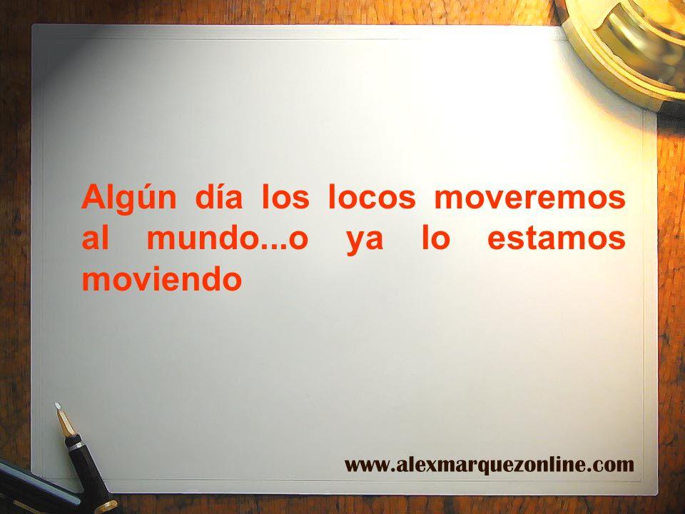 Algún día los locos moveremos al mundo...o ya lo estamos moviendo www.alexmarquezonline.com