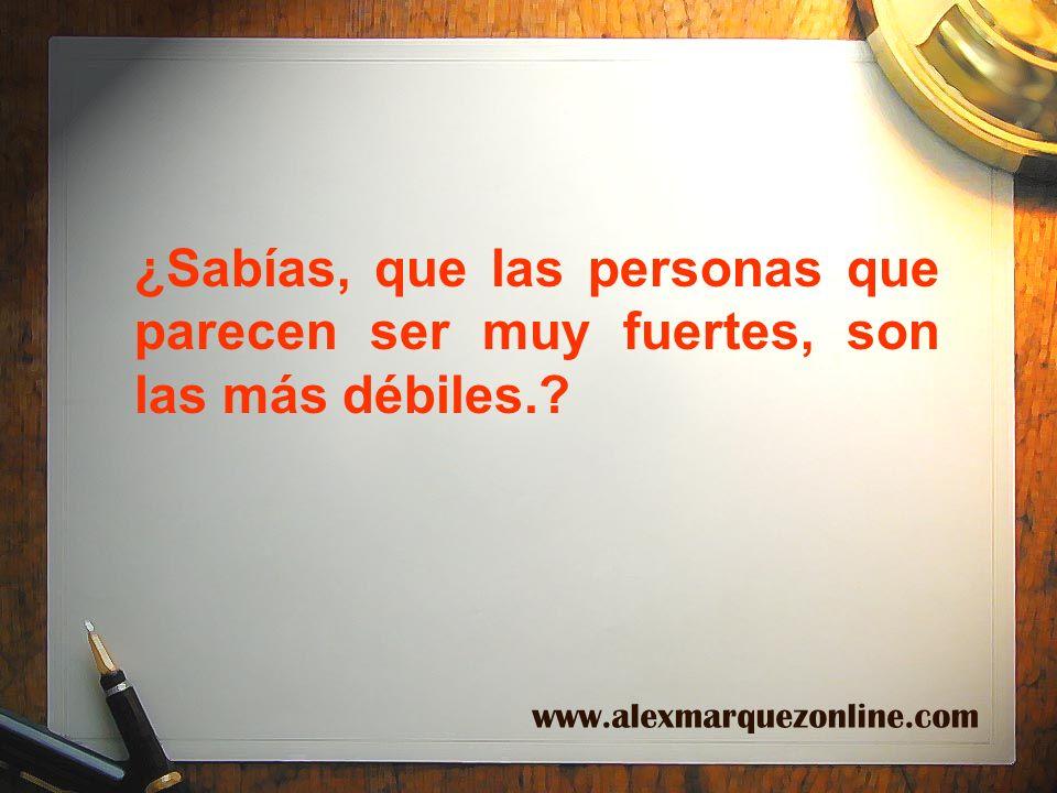 ¿Sabías, que las personas que parecen ser muy fuertes, son las más débiles.? www.alexmarquezonline.com