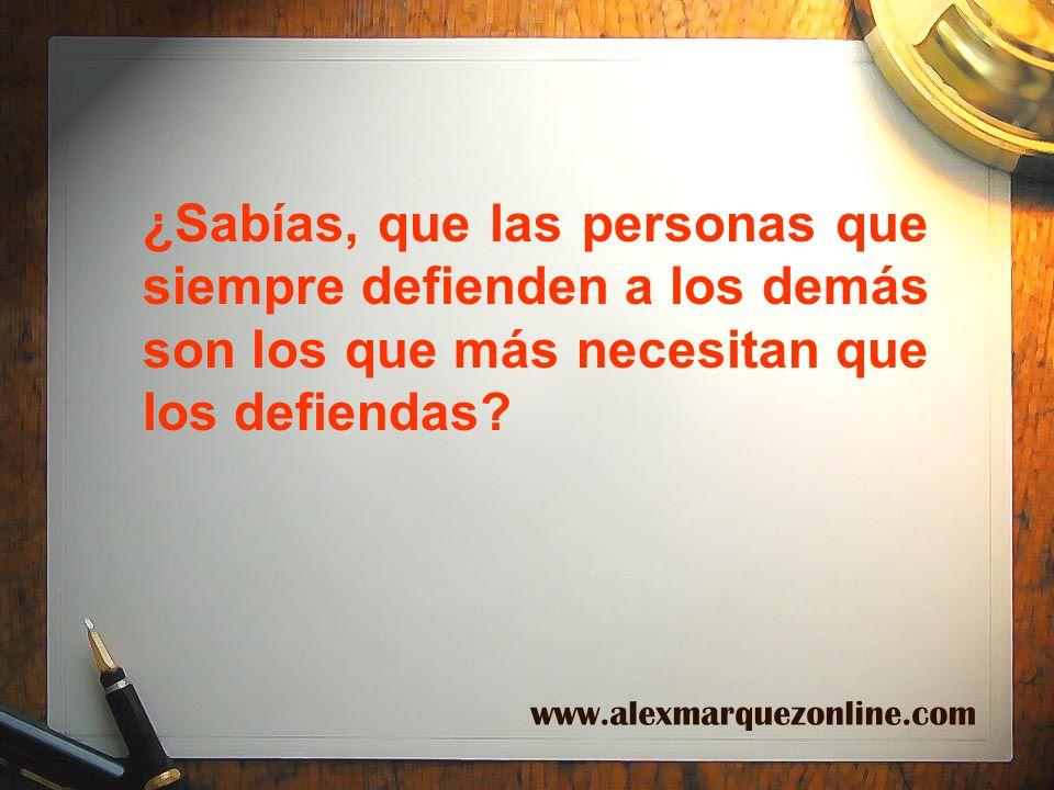 ¿Sabías, que las personas que siempre defienden a los demás son los que más necesitan que los defiendas? www.alexmarquezonline.com