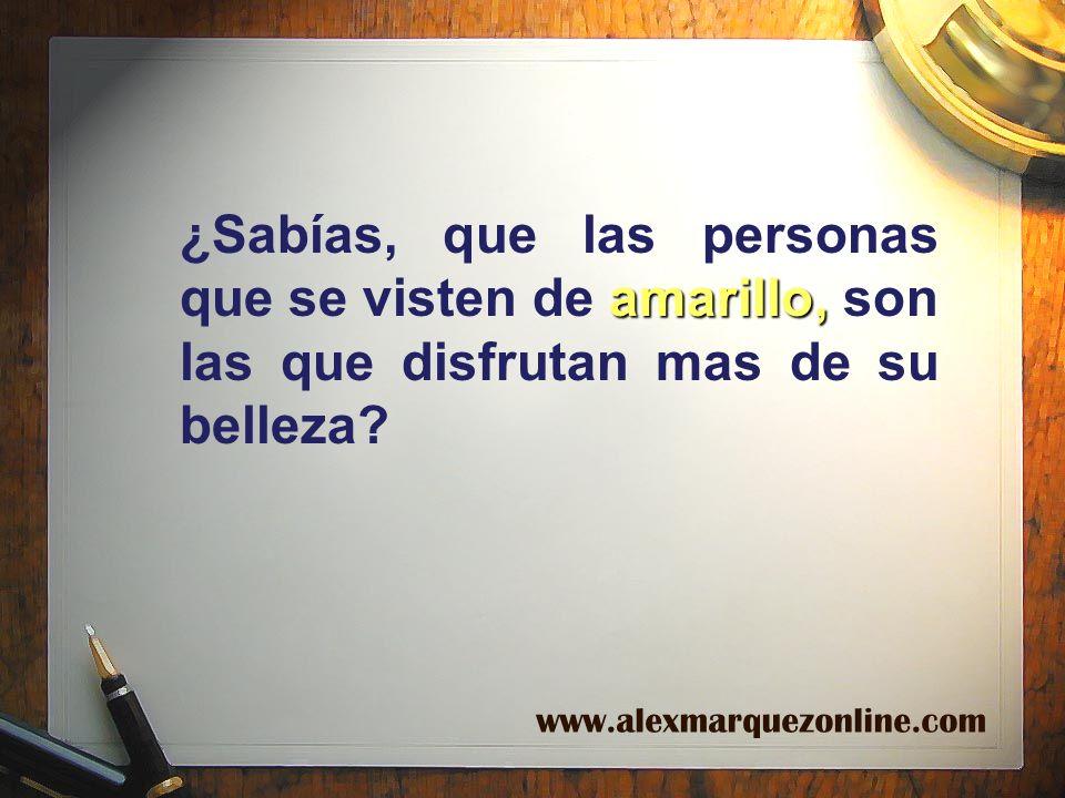 amarillo, ¿Sabías, que las personas que se visten de amarillo, son las que disfrutan mas de su belleza? www.alexmarquezonline.com