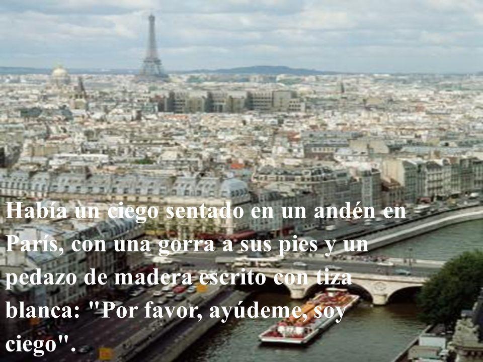 Había un ciego sentado en un andén en París, con una gorra a sus pies y un pedazo de madera escrito con tiza blanca: