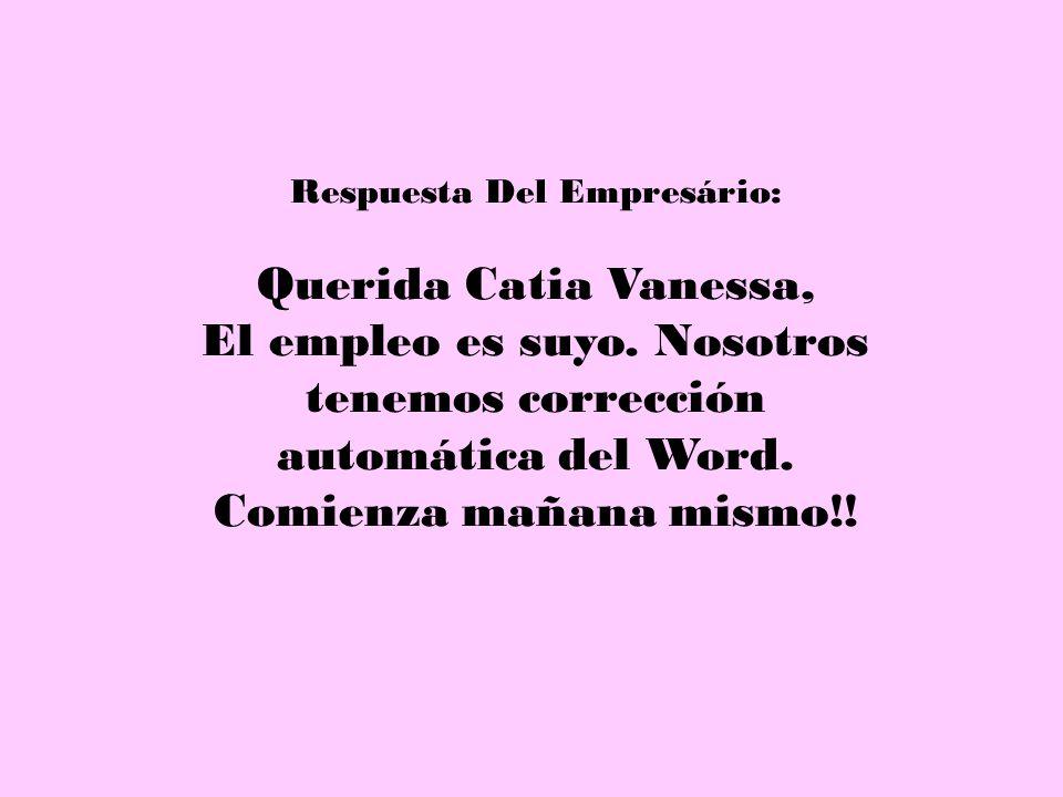 Respuesta Del Empresário: Querida Catia Vanessa, El empleo es suyo. Nosotros tenemos corrección automática del Word. Comienza mañana mismo!!