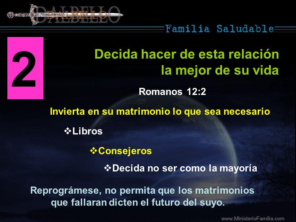 2 Invierta en su matrimonio lo que sea necesario Decida hacer de esta relación la mejor de su vida Romanos 12:2 Reprográmese, no permita que los matri