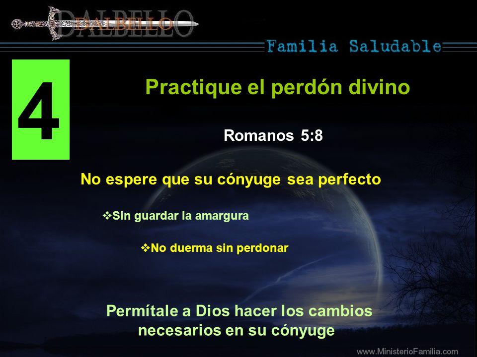 4 No espere que su cónyuge sea perfecto Practique el perdón divino Romanos 5:8 Permítale a Dios hacer los cambios necesarios en su cónyuge Sin guardar