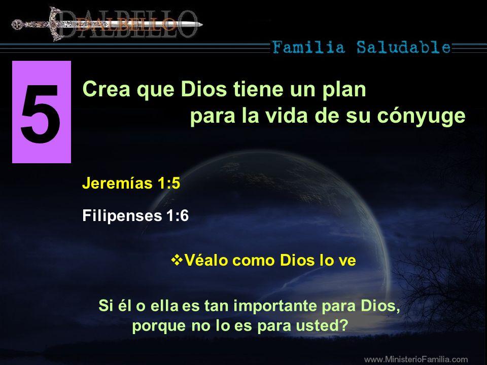 5 Jeremías 1:5 Crea que Dios tiene un plan para la vida de su cónyuge Si él o ella es tan importante para Dios, porque no lo es para usted? Filipenses