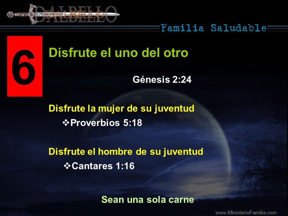 6 Disfrute la mujer de su juventud Disfrute el uno del otro Sean una sola carne Proverbios 5:18 Cantares 1:16 Disfrute el hombre de su juventud Génesi