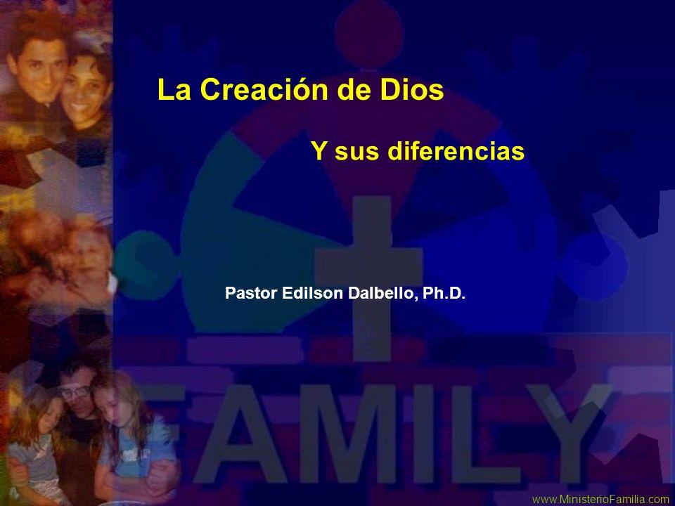 www.MinisterioFamilia.com La Creación de Dios Y sus diferencias Pastor Edilson Dalbello, Ph.D.