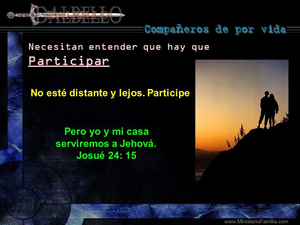 Pero yo y mi casa serviremos a Jehová. Josué 24: 15 Necesitan entender que hay que Participar No esté distante y lejos. Participe