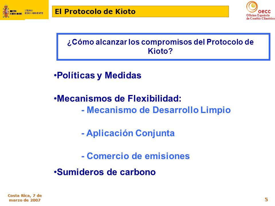 oecc Oficina Española de Cambio Climático Costa Rica, 7 de marzo de 2007 16 OBJETIVO: Permitir el uso de créditos de los mecanismos de AC (desde 2008) y MDL (desde 2005) en el régimen comunitario de comercio de derechos de emisión Los mecanismos se vincularan al régimen comunitario garantizando coherencia con la CMNUCC y el Protocolo de Kioto y decisiones subsiguientes, y con la Directiva 2003/87/CE VENTAJAS: Diversifica las opciones de cumplimiento Dotar de liquidez mercado comunitario Rebajar el precio de los derechos de emisión Minimización de costes para las instalaciones Contribuir al desarrollo sostenible mundial FOMENTAR EL USO DE LOS MECANISMOS DE FLEXIBILIDAD Directiva 2004/101/CE