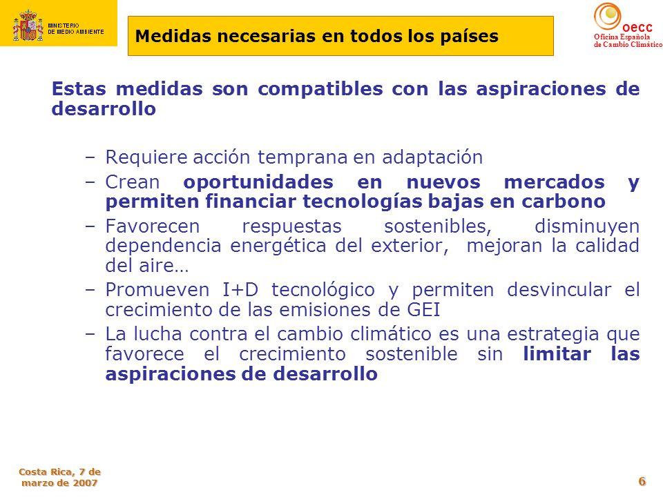 oecc Oficina Española de Cambio Climático Costa Rica, 7 de marzo de 2007 6 Estas medidas son compatibles con las aspiraciones de desarrollo –Requiere