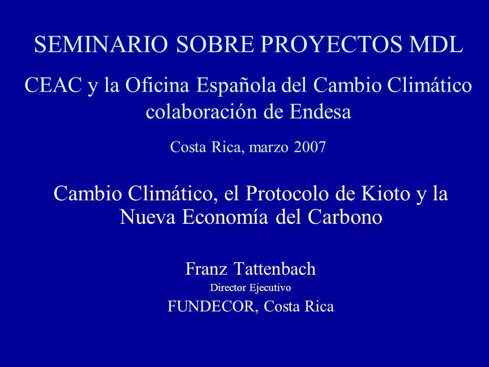 SEMINARIO SOBRE PROYECTOS MDL CEAC y la Oficina Española del Cambio Climático colaboración de Endesa Costa Rica, marzo 2007 Cambio Climático, el Protocolo de Kioto y la Nueva Economía del Carbono Franz Tattenbach Director Ejecutivo FUNDECOR, Costa Rica