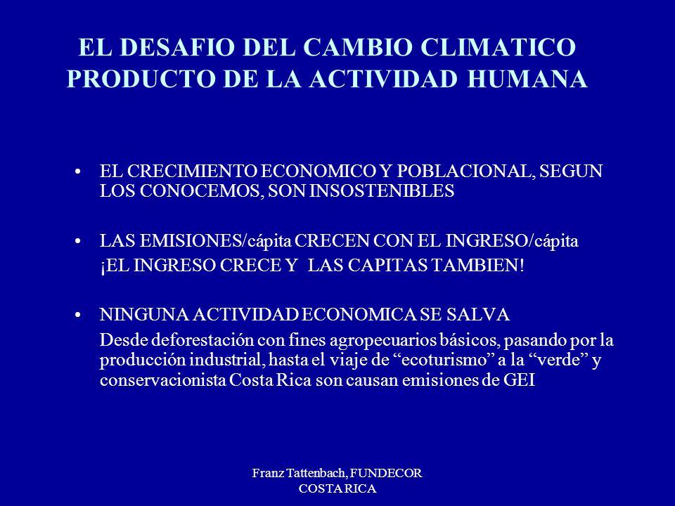 Franz Tattenbach, FUNDECOR COSTA RICA EL DESAFIO DEL CAMBIO CLIMATICO PRODUCTO DE LA ACTIVIDAD HUMANA EL CRECIMIENTO ECONOMICO Y POBLACIONAL, SEGUN LOS CONOCEMOS, SON INSOSTENIBLES LAS EMISIONES/cápita CRECEN CON EL INGRESO/cápita ¡EL INGRESO CRECE Y LAS CAPITAS TAMBIEN.