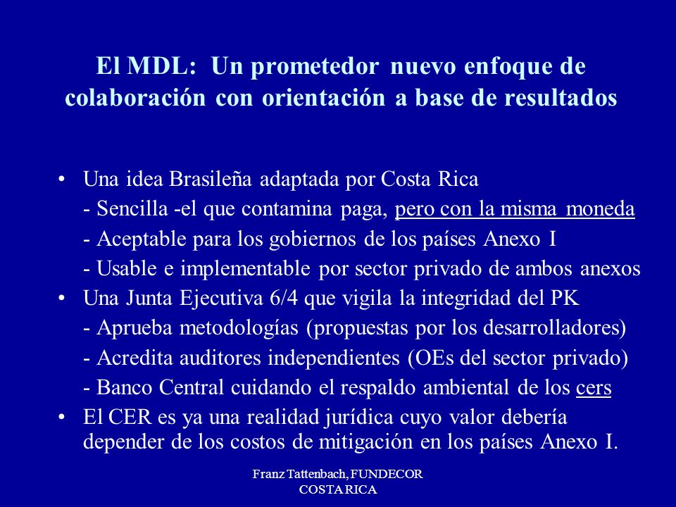 Franz Tattenbach, FUNDECOR COSTA RICA El MDL: Un prometedor nuevo enfoque de colaboración con orientación a base de resultados Una idea Brasileña adaptada por Costa Rica - Sencilla -el que contamina paga, pero con la misma moneda - Aceptable para los gobiernos de los países Anexo I - Usable e implementable por sector privado de ambos anexos Una Junta Ejecutiva 6/4 que vigila la integridad del PK - Aprueba metodologías (propuestas por los desarrolladores) - Acredita auditores independientes (OEs del sector privado) - Banco Central cuidando el respaldo ambiental de los cers El CER es ya una realidad jurídica cuyo valor debería depender de los costos de mitigación en los países Anexo I.