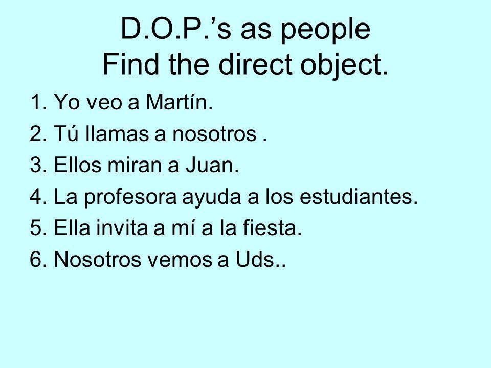 D.O.P.s as people Find the direct object. 1. Yo veo a Martín. 2. Tú llamas a nosotros. 3. Ellos miran a Juan. 4. La profesora ayuda a los estudiantes.