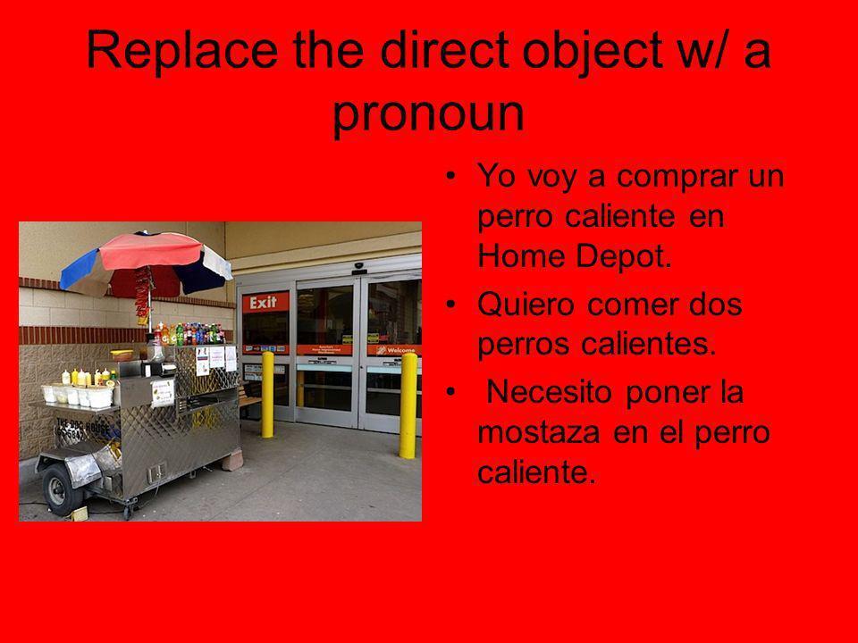 Replace the direct object w/ a pronoun Yo voy a comprar un perro caliente en Home Depot. Quiero comer dos perros calientes. Necesito poner la mostaza