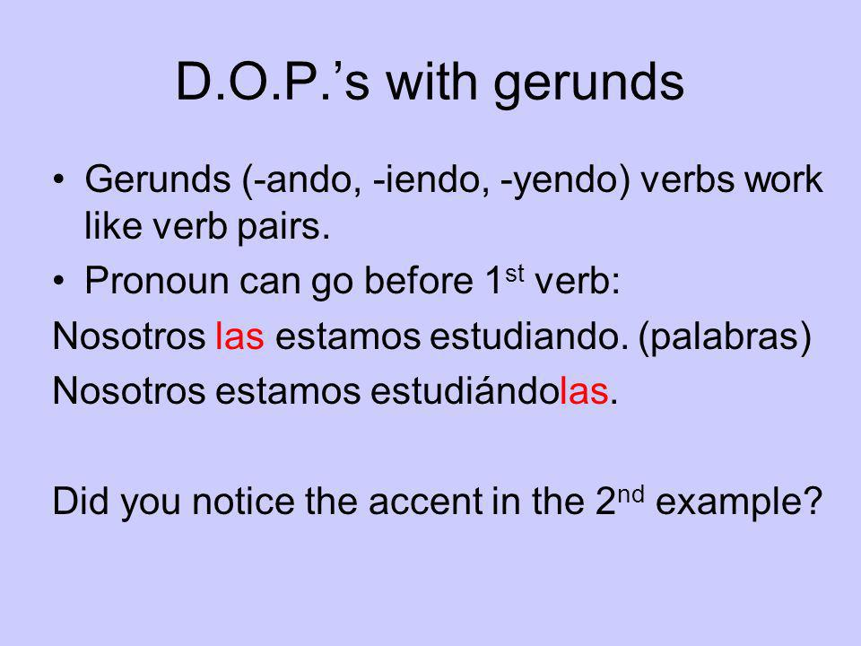 D.O.P.s with gerunds Gerunds (-ando, -iendo, -yendo) verbs work like verb pairs. Pronoun can go before 1 st verb: Nosotros las estamos estudiando. (pa