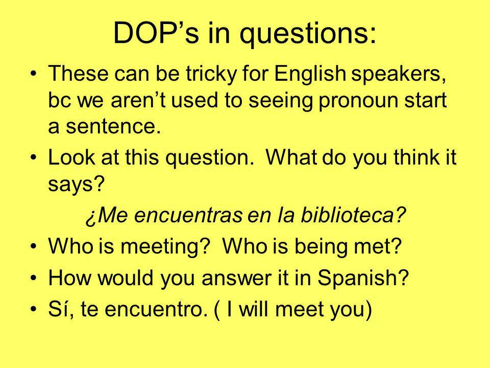 DOPs in questions: These can be tricky for English speakers, bc we arent used to seeing pronoun start a sentence. Look at this question. What do you t