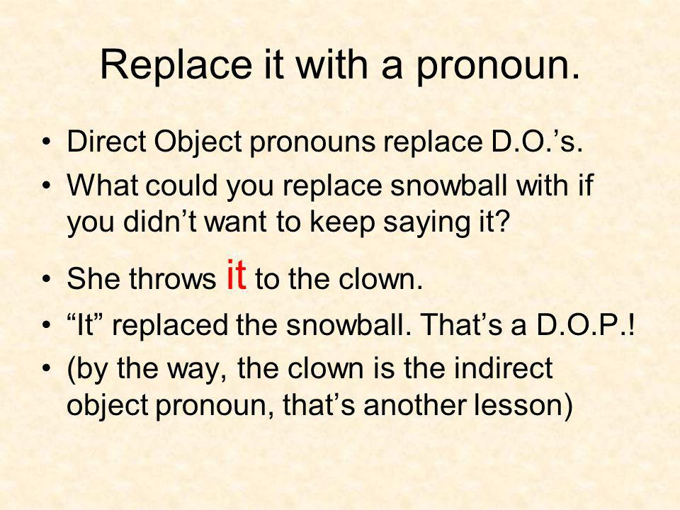 Replace it with a pronoun. Direct Object pronouns replace D.O.s. What could you replace snowball with if you didnt want to keep saying it? She throws