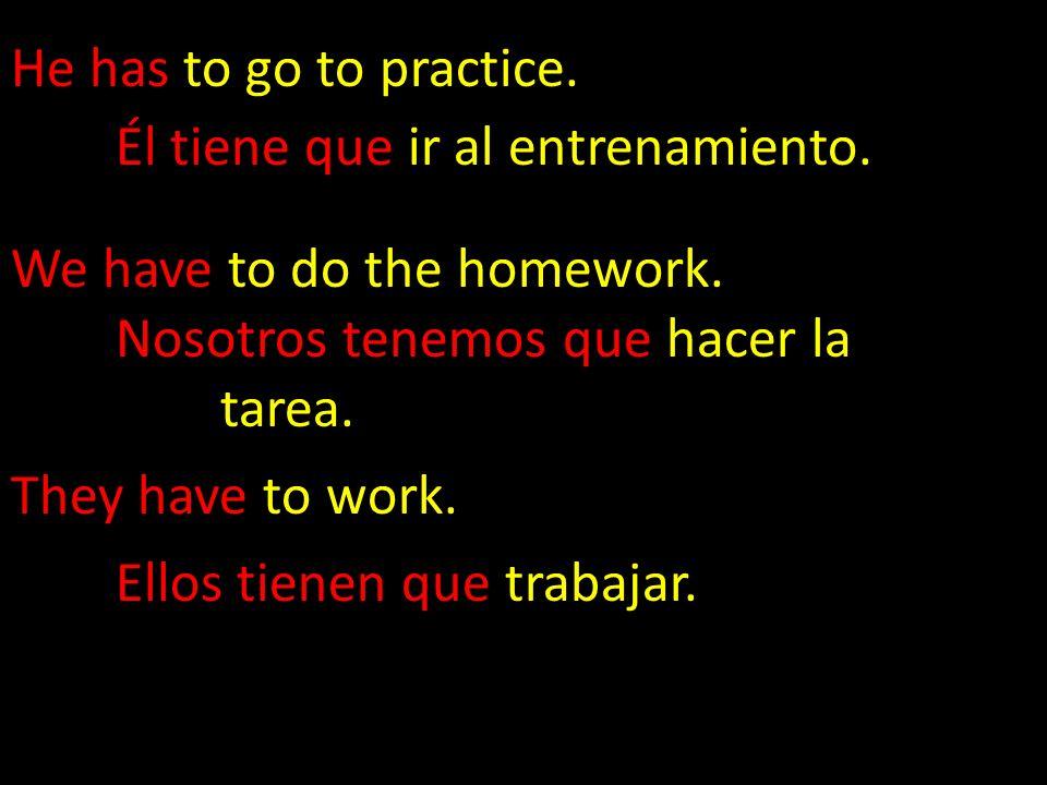 He has to go to practice. Él tiene que ir al entrenamiento. We have to do the homework. Nosotros tenemos que hacer la tarea. They have to work. Ellos