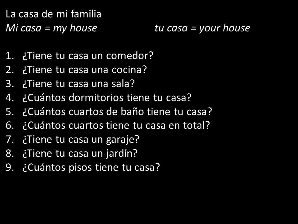 La casa de mi familia Mi casa = my housetu casa = your house 1.¿Tiene tu casa un comedor? 2.¿Tiene tu casa una cocina? 3.¿Tiene tu casa una sala? 4.¿C
