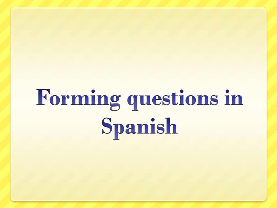 Types of questions Generally speaking, there are three types of questions Tag Sí/no Information seeking