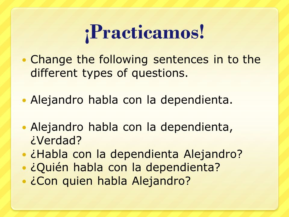 ¡Practicamos. Change the following sentences in to the different types of questions.