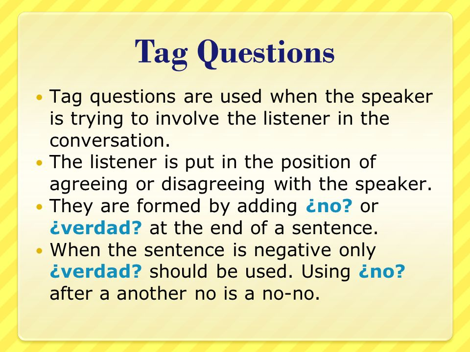 Tag Questions Tag questions are used when the speaker is trying to involve the listener in the conversation.