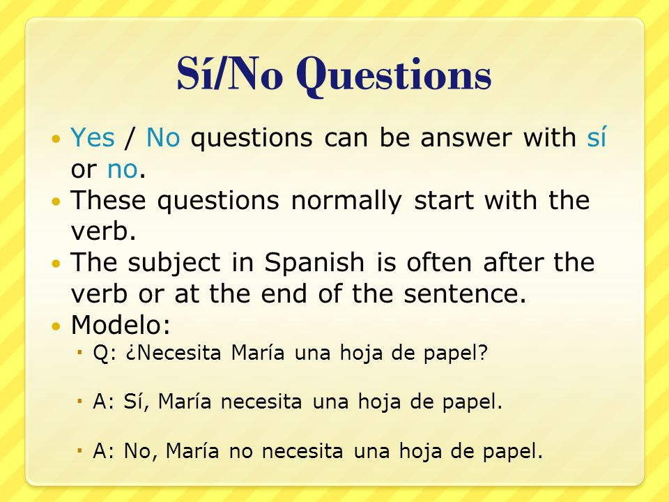 Sí/No Questions Yes / No questions can be answer with sí or no.