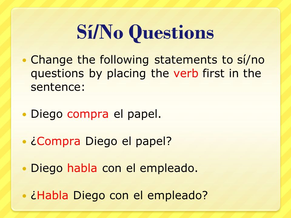 Sí/No Questions Change the following statements to sí/no questions by placing the verb first in the sentence and the subject last in the sentence: La clase de historia es interesante.