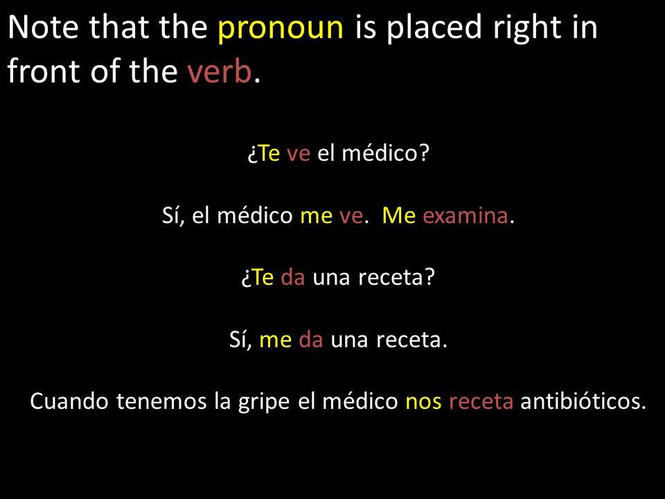 Note that the pronoun is placed right in front of the verb. ¿Te ve el médico? Sí, el médico me ve. Me examina. ¿Te da una receta? Sí, me da una receta