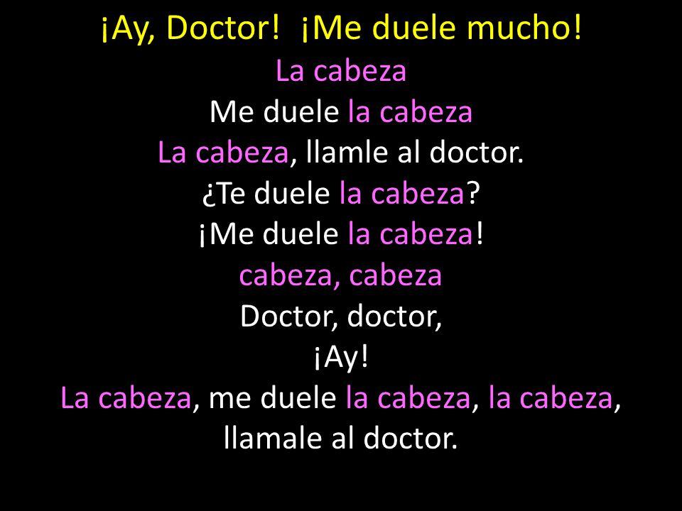 ¡Ay, Doctor! ¡Me duele mucho! La cabeza Me duele la cabeza La cabeza, llamle al doctor. ¿Te duele la cabeza? ¡Me duele la cabeza! cabeza, cabeza Docto