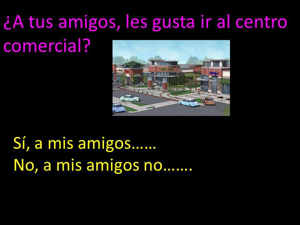 ¿A tus amigos, les gusta ir al centro comercial Sí, a mis amigos…… No, a mis amigos no…….
