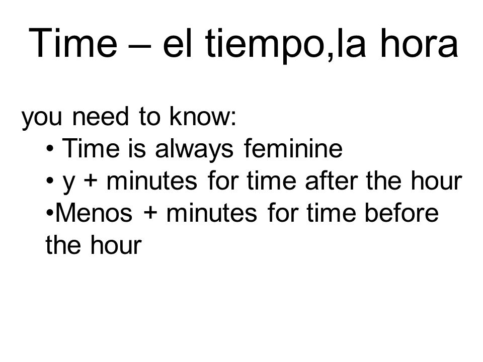 you need to know: Time is always feminine y + minutes for time after the hour Menos + minutes for time before the hour Time – el tiempo,la hora
