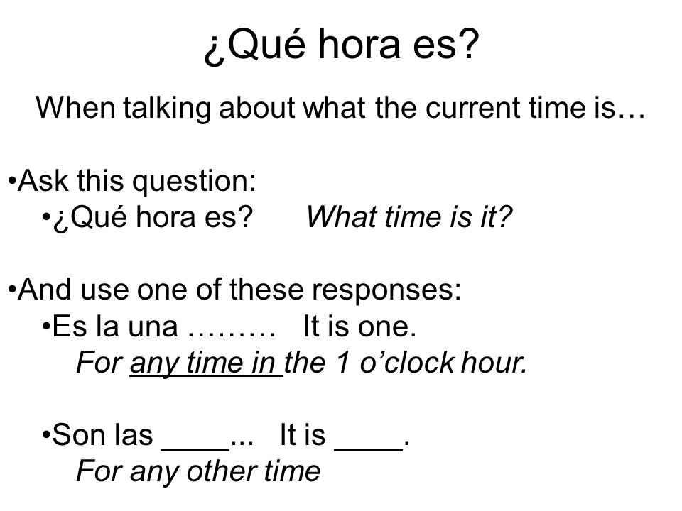 ¿Qué hora es? When talking about what the current time is… Ask this question: ¿Qué hora es? What time is it? And use one of these responses: Es la una