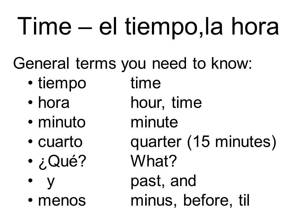 Time – el tiempo,la hora General terms you need to know: tiempotime horahour, time minutominute cuartoquarter (15 minutes) ¿Qué?What? y past, and meno