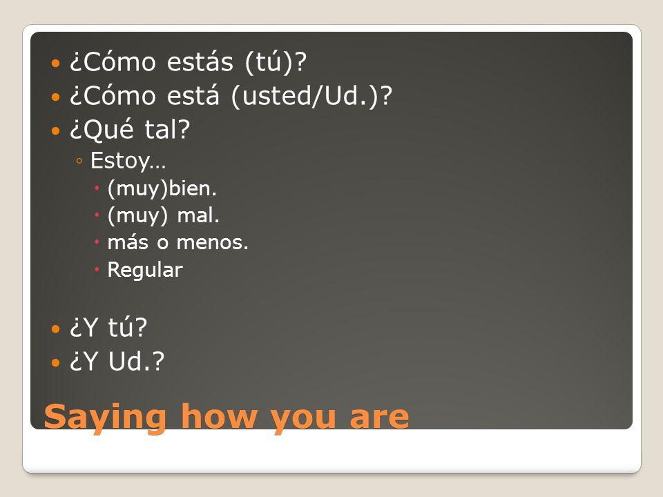 Saying how you are ¿Cómo estás (tú)? ¿Cómo está (usted/Ud.)? ¿Qué tal? Estoy… (muy)bien. (muy) mal. más o menos. Regular ¿Y tú? ¿Y Ud.?