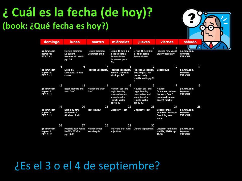 ¿ Cuál es la fecha (de hoy)? (book: ¿Qué fecha es hoy?) ¿Es el 3 o el 4 de septiembre? domingolunesmartesmiércolesjuevesviernessábado 1234 go.hrw.com