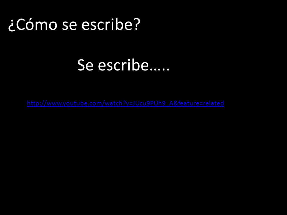 ¿Cómo se escribe Se escribe….. http://www.youtube.com/watch v=JUcu9PUh9_A&feature=related
