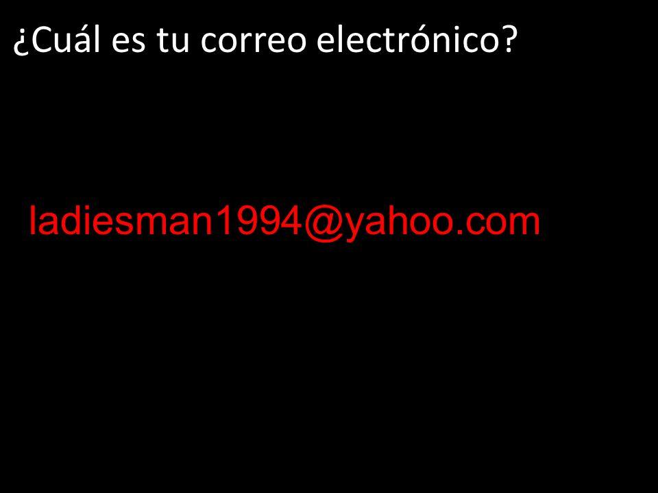 ¿Cuál es tu correo electrónico? ladiesman1994@yahoo.com