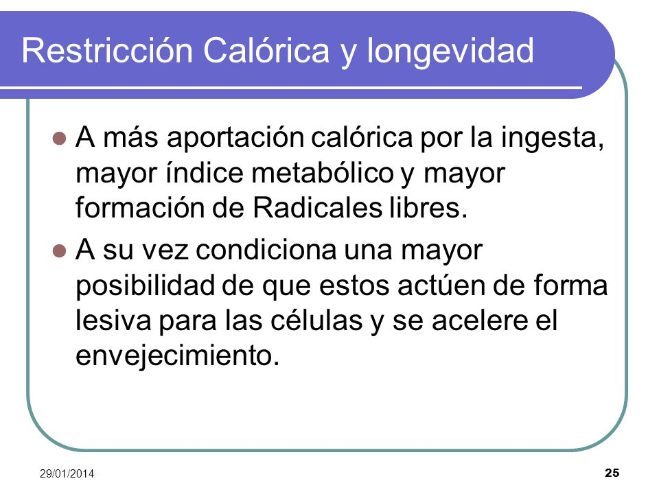 29/01/2014 25 Restricción Calórica y longevidad A más aportación calórica por la ingesta, mayor índice metabólico y mayor formación de Radicales libre