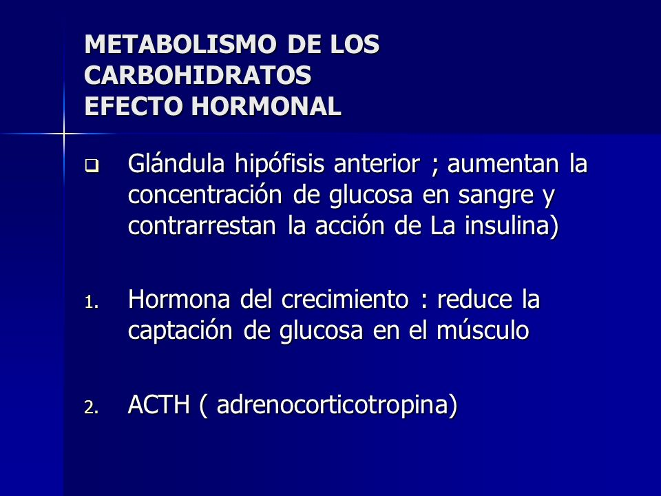 METABOLISMO DE LOS CARBOHIDRATOS EFECTO HORMONAL Glándula hipófisis anterior ; aumentan la concentración de glucosa en sangre y contrarrestan la acció