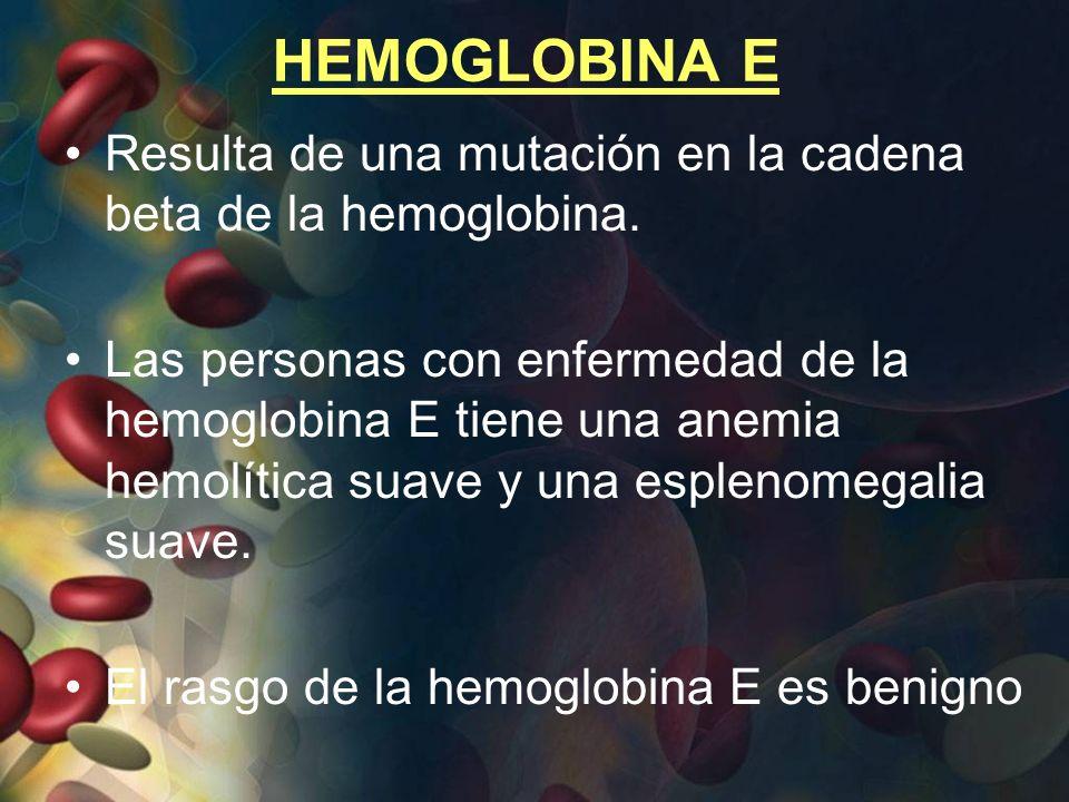 HEMOGLOBINA E Resulta de una mutación en la cadena beta de la hemoglobina. Las personas con enfermedad de la hemoglobina E tiene una anemia hemolítica