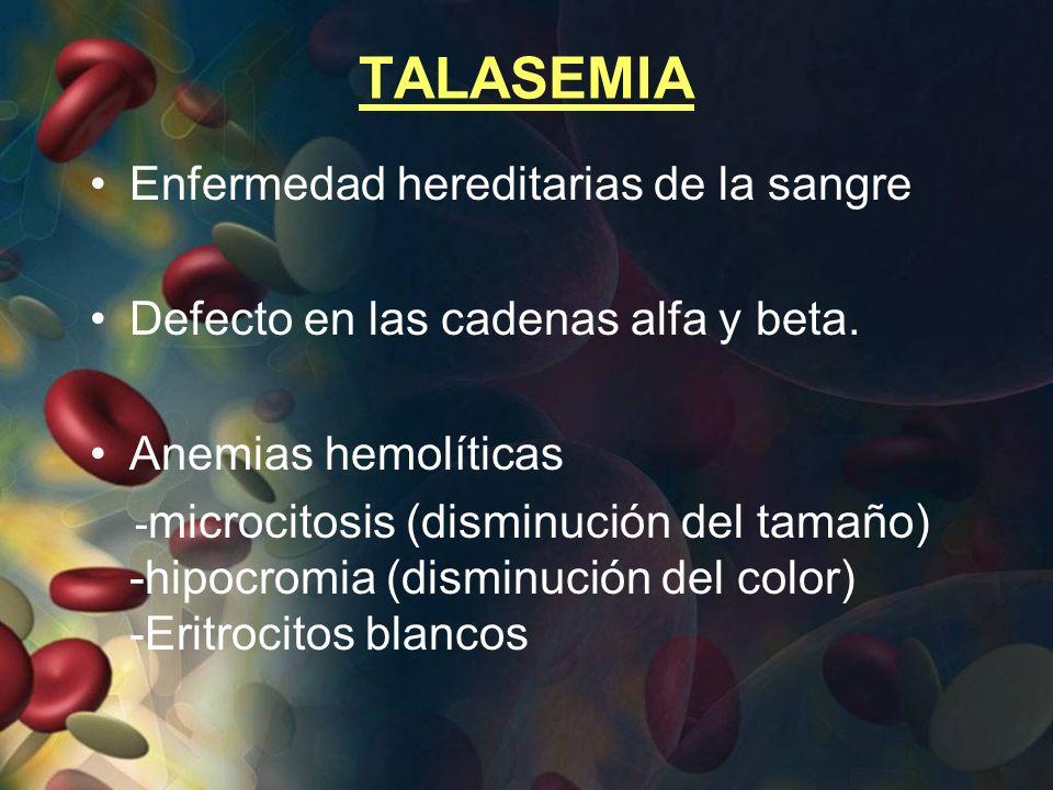 TALASEMIA Enfermedad hereditarias de la sangre Defecto en las cadenas alfa y beta. Anemias hemolíticas - microcitosis (disminución del tamaño) -hipocr