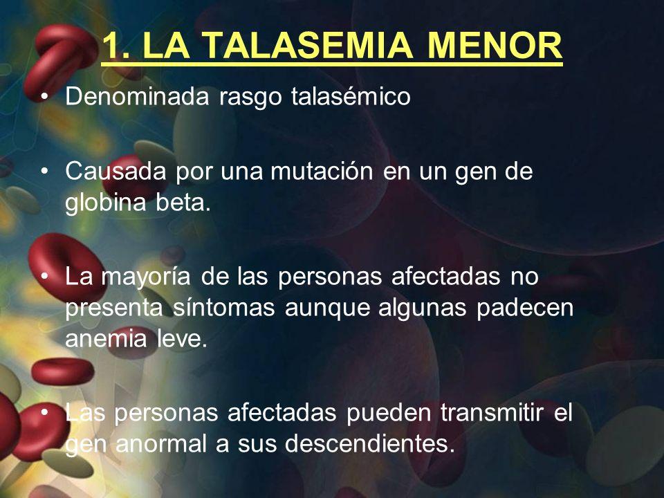 1. LA TALASEMIA MENOR Denominada rasgo talasémico Causada por una mutación en un gen de globina beta. La mayoría de las personas afectadas no presenta