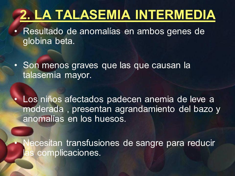 2. LA TALASEMIA INTERMEDIA Resultado de anomalías en ambos genes de globina beta. Son menos graves que las que causan la talasemia mayor. Los niños af